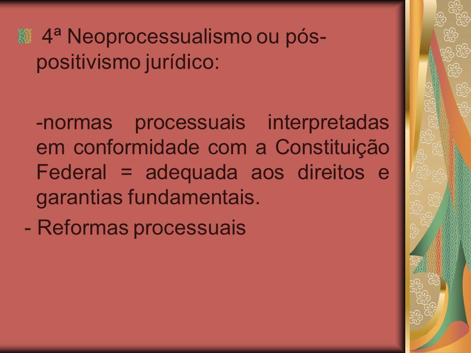 4ª Neoprocessualismo ou pós- positivismo jurídico: -normas processuais interpretadas em conformidade com a Constituição Federal = adequada aos direito