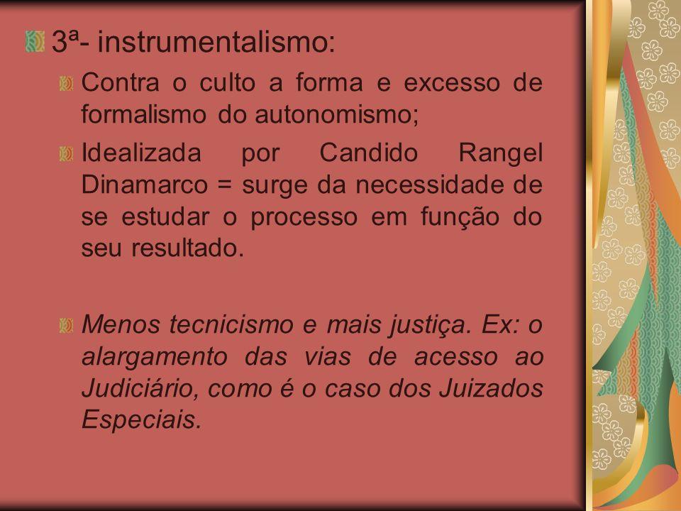 3ª- instrumentalismo: Contra o culto a forma e excesso de formalismo do autonomismo; Idealizada por Candido Rangel Dinamarco = surge da necessidade de