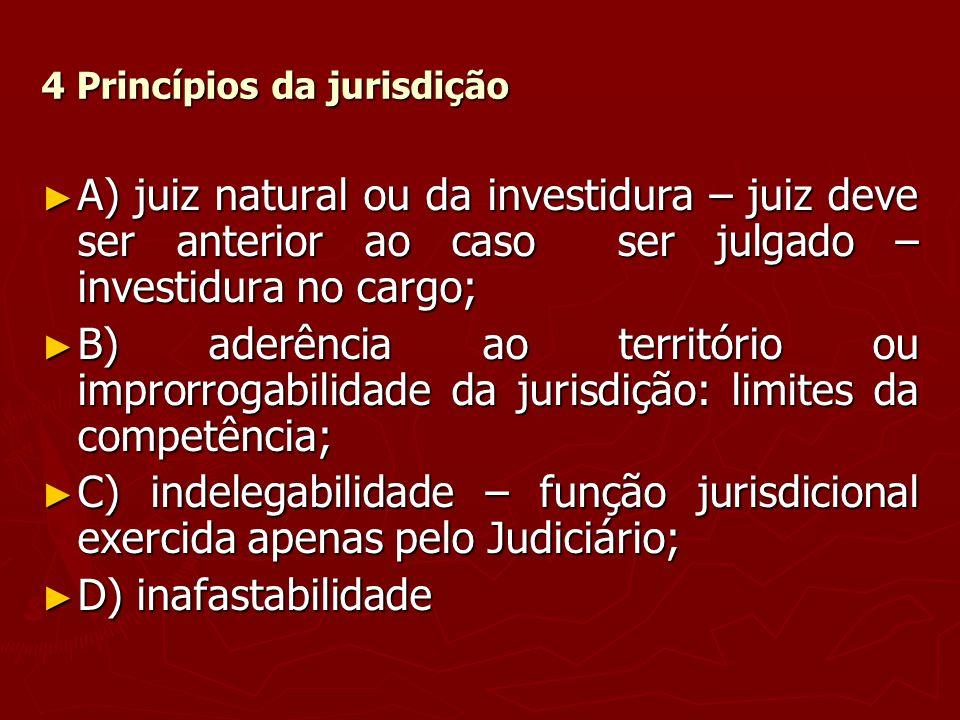 4 Princípios da jurisdição A) juiz natural ou da investidura – juiz deve ser anterior ao caso ser julgado – investidura no cargo; A) juiz natural ou d