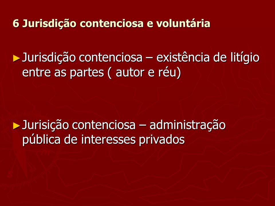 6 Jurisdição contenciosa e voluntária Jurisdição contenciosa – existência de litígio entre as partes ( autor e réu) Jurisdição contenciosa – existênci