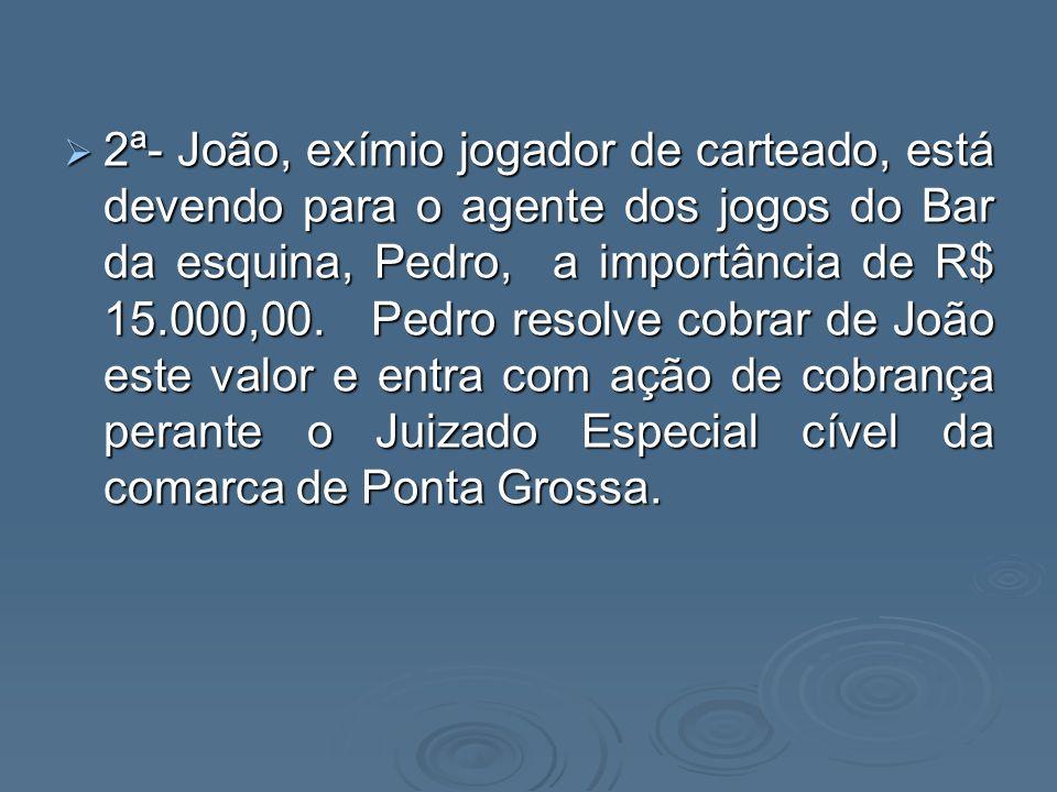 2ª- João, exímio jogador de carteado, está devendo para o agente dos jogos do Bar da esquina, Pedro, a importância de R$ 15.000,00. Pedro resolve cobr