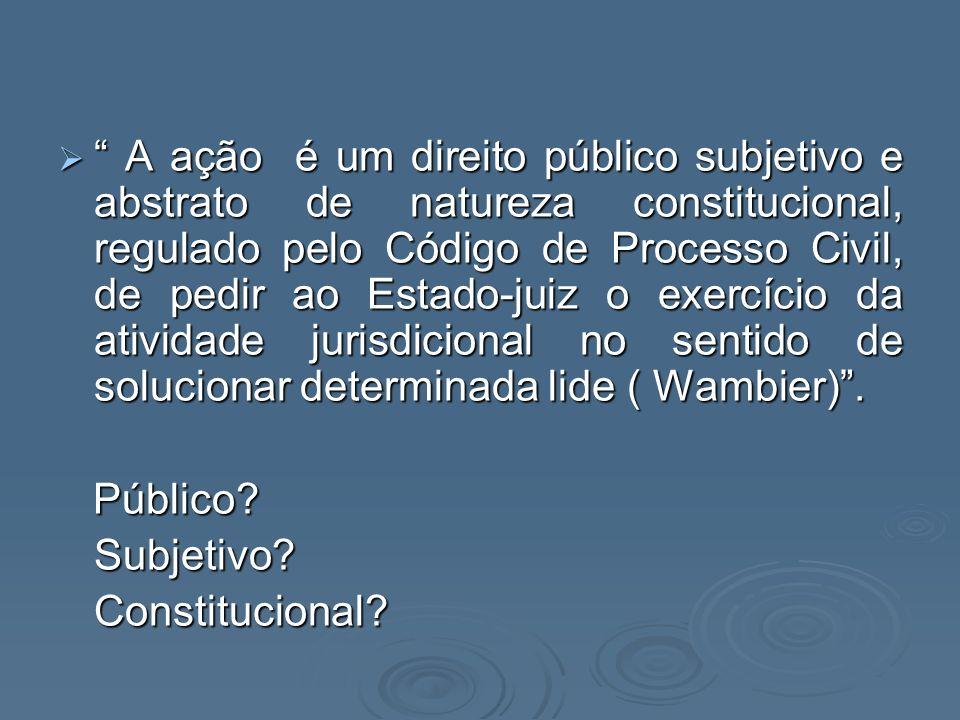 A ação é um direito público subjetivo e abstrato de natureza constitucional, regulado pelo Código de Processo Civil, de pedir ao Estado-juiz o exercíc