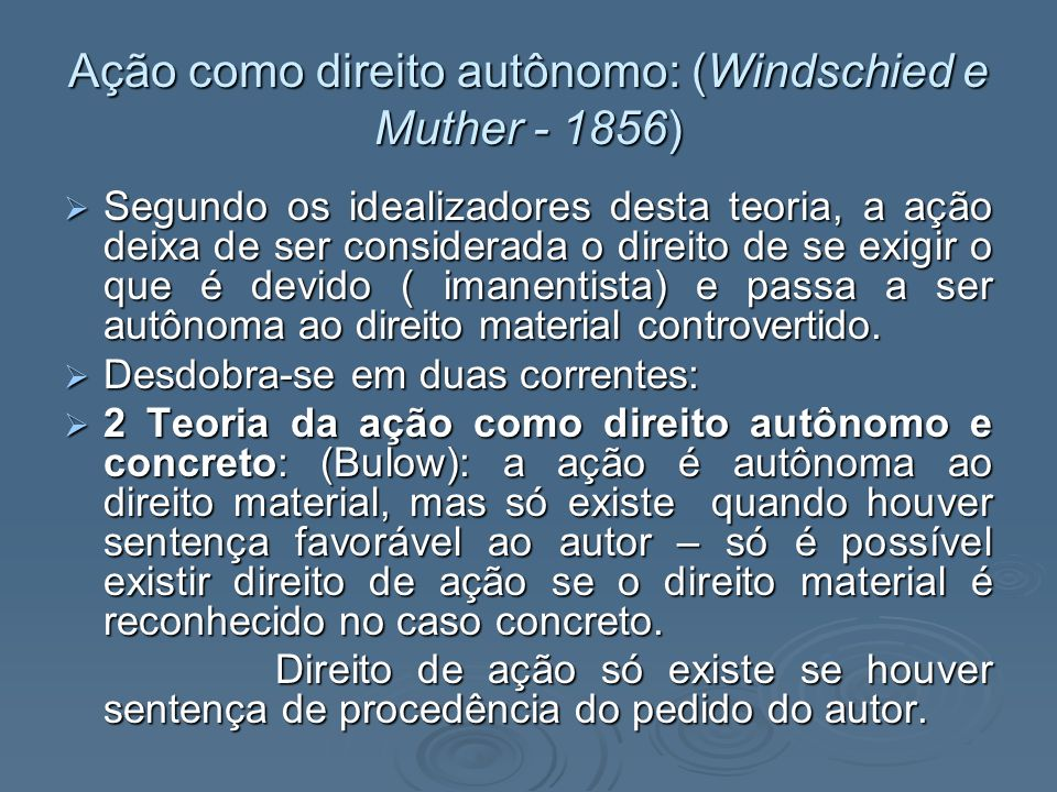 Ação como direito autônomo: (Windschied e Muther - 1856) Segundo os idealizadores desta teoria, a ação deixa de ser considerada o direito de se exigir
