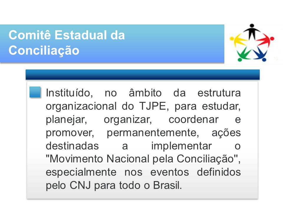 Comitê Estadual da Conciliação Instituído, no âmbito da estrutura organizacional do TJPE, para estudar, planejar, organizar, coordenar e promover, permanentemente, ações destinadas a implementar o Movimento Nacional pela Conciliação , especialmente nos eventos definidos pelo CNJ para todo o Brasil.