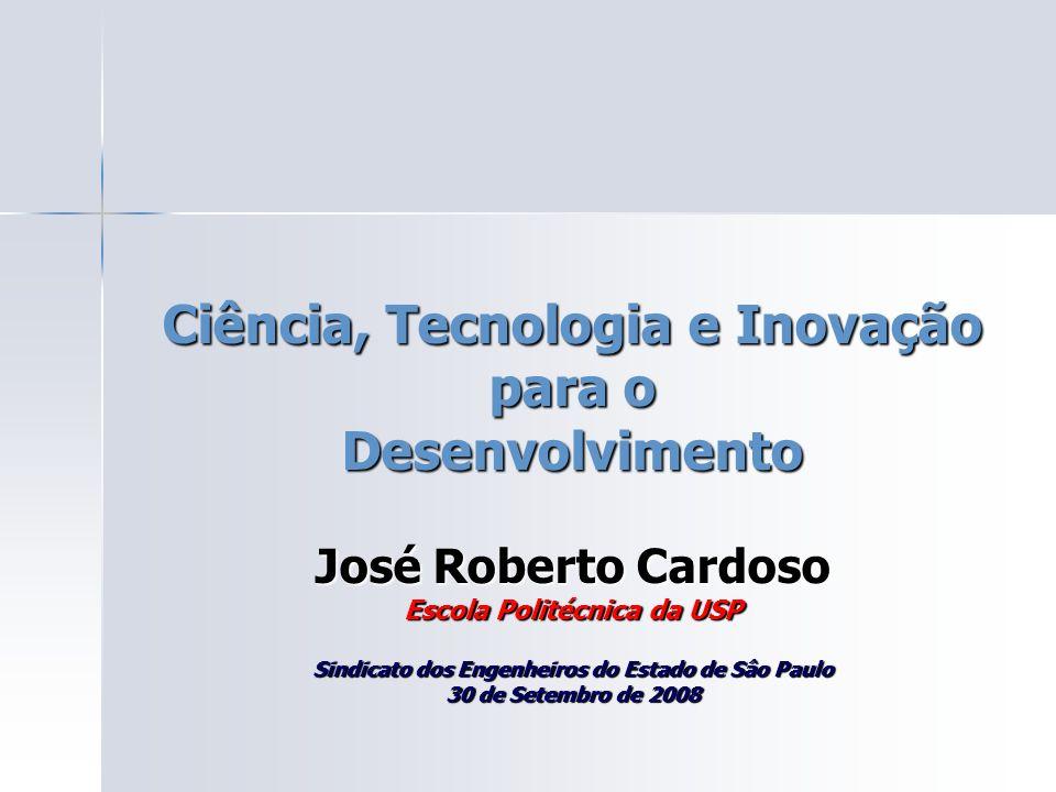 Ciência, Tecnologia e Inovação para o Desenvolvimento José Roberto Cardoso Escola Politécnica da USP Sindicato dos Engenheiros do Estado de Sâo Paulo