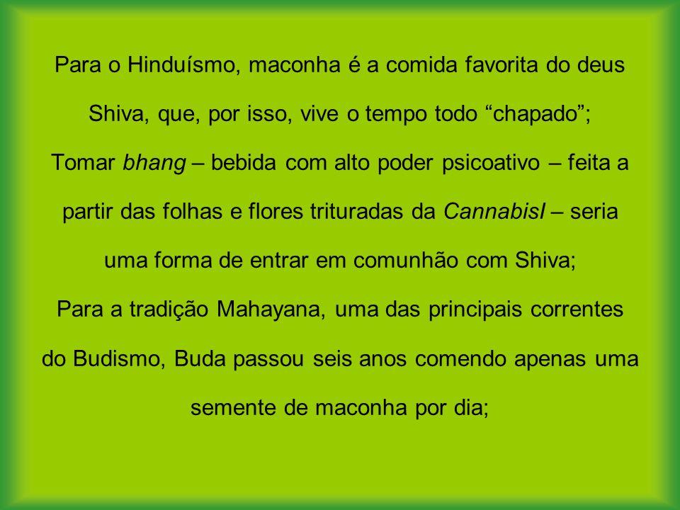 Para o Hinduísmo, maconha é a comida favorita do deus Shiva, que, por isso, vive o tempo todo chapado; Tomar bhang – bebida com alto poder psicoativo – feita a partir das folhas e flores trituradas da CannabisI – seria uma forma de entrar em comunhão com Shiva; Para a tradição Mahayana, uma das principais correntes do Budismo, Buda passou seis anos comendo apenas uma semente de maconha por dia;