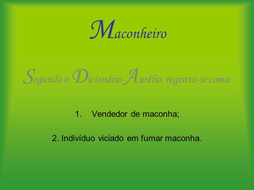 M aconheiro S egundo o D icionário A urélio, registra-se como: 1.Vendedor de maconha; 2. Indivíduo viciado em fumar maconha.