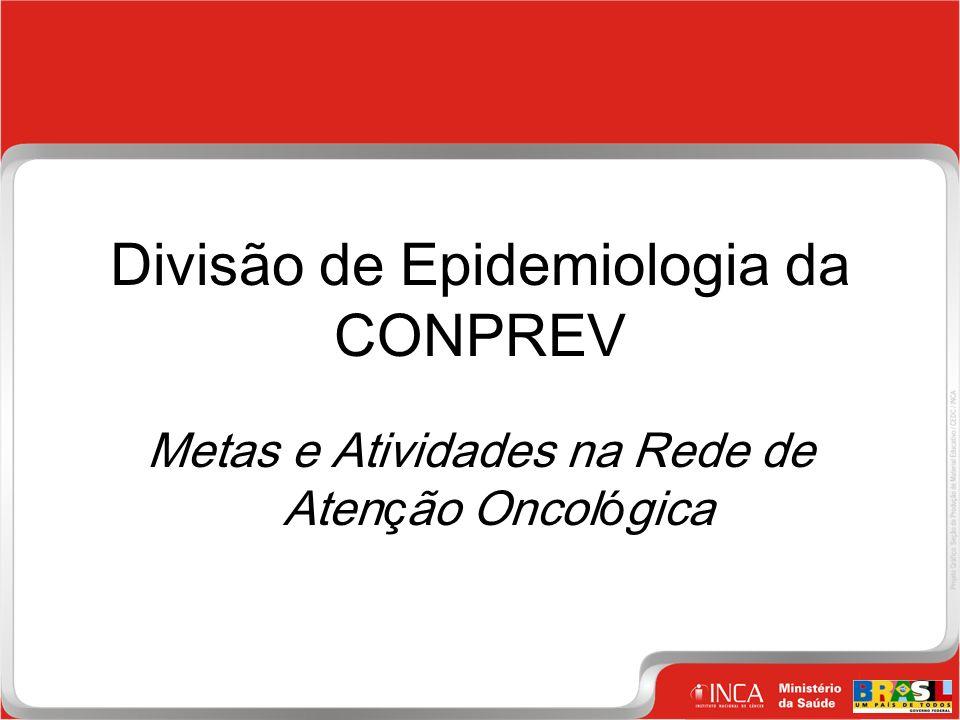 1 Clique para editar o estilo do título mestre Divisão de Epidemiologia da CONPREV Metas e Atividades na Rede de Aten ç ão Oncol ó gica