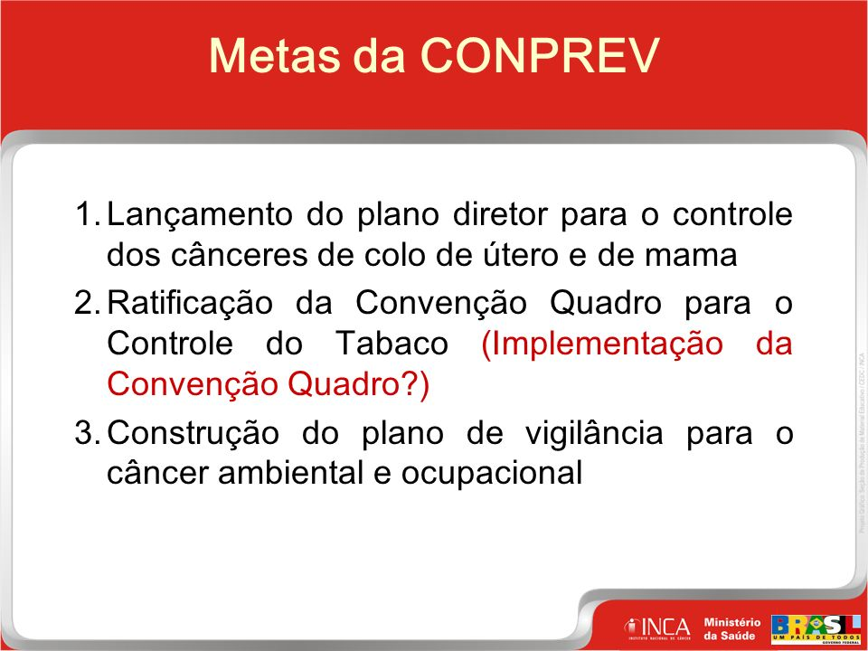 5 Clique para editar o estilo do título mestre Metas da CONPREV 1.Lançamento do plano diretor para o controle dos cânceres de colo de útero e de mama 2.Ratificação da Convenção Quadro para o Controle do Tabaco (Implementação da Convenção Quadro ) 3.Construção do plano de vigilância para o câncer ambiental e ocupacional