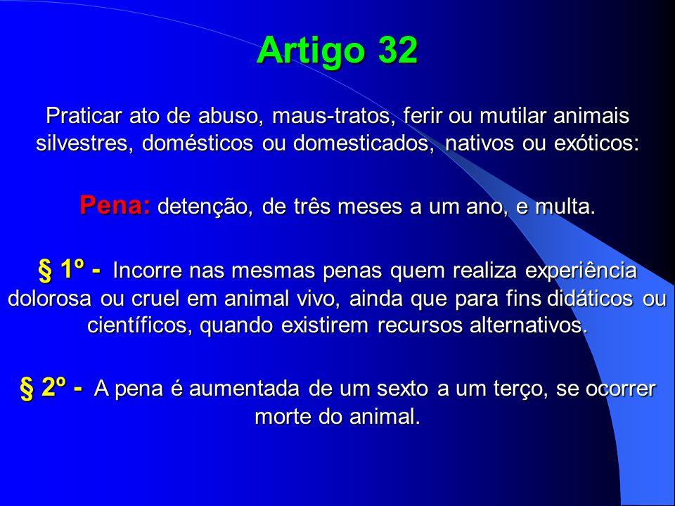 Artigo 32 Praticar ato de abuso, maus-tratos, ferir ou mutilar animais silvestres, domésticos ou domesticados, nativos ou exóticos: Pena: detenção, de