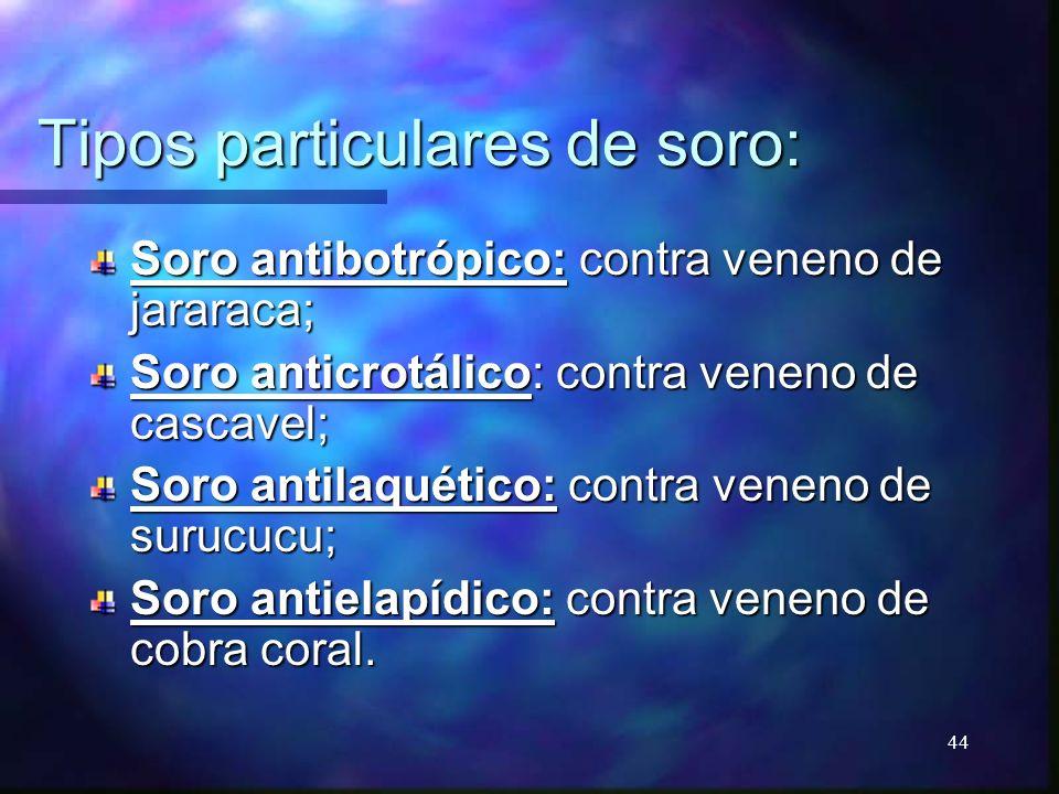 Tipos particulares de soro: Soro antibotrópico: contra veneno de jararaca; Soro anticrotálico: contra veneno de cascavel; Soro antilaquético: contra v