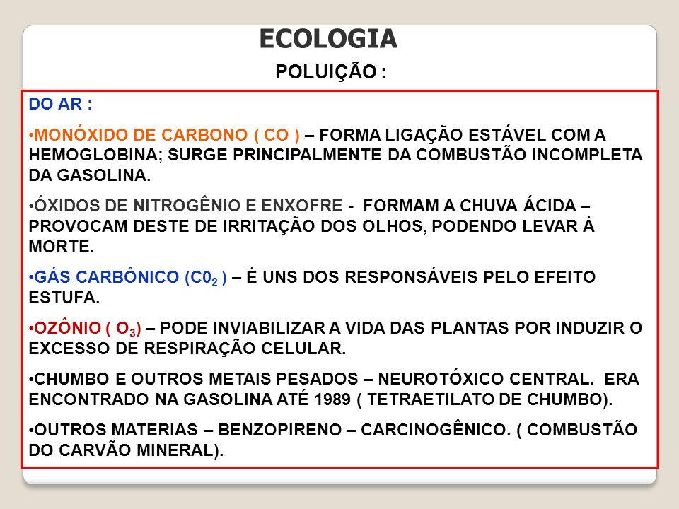 ECOLOGIA POLUIÇÃO : DO AR : MONÓXIDO DE CARBONO ( CO ) – FORMA LIGAÇÃO ESTÁVEL COM A HEMOGLOBINA; SURGE PRINCIPALMENTE DA COMBUSTÃO INCOMPLETA DA GASO
