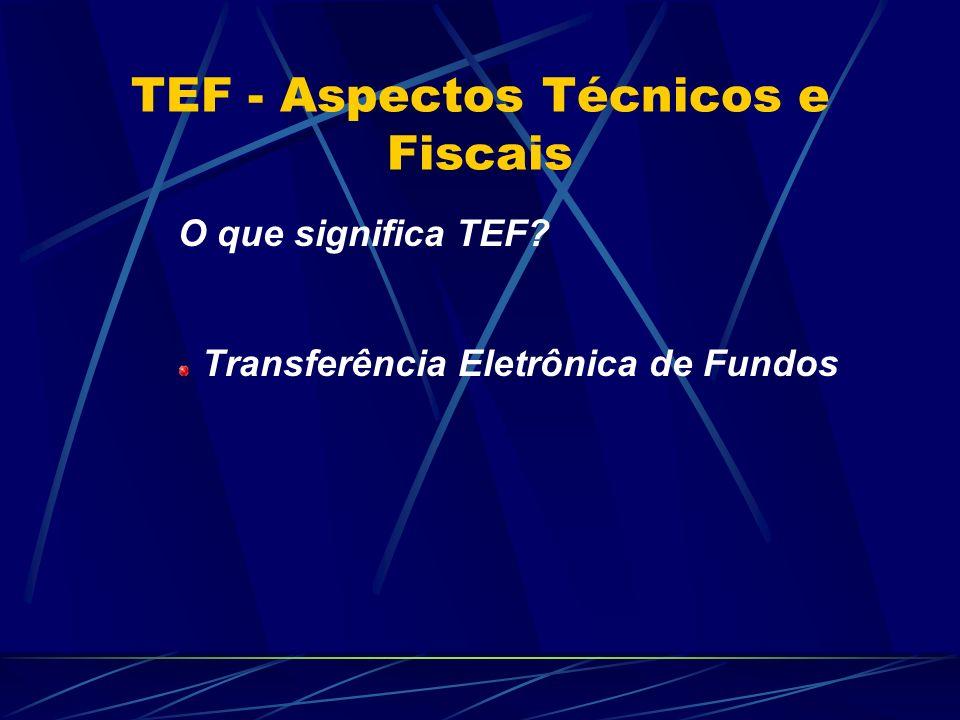 TEF - Aspectos Técnicos e Fiscais O que significa TEF? Transferência Eletrônica de Fundos