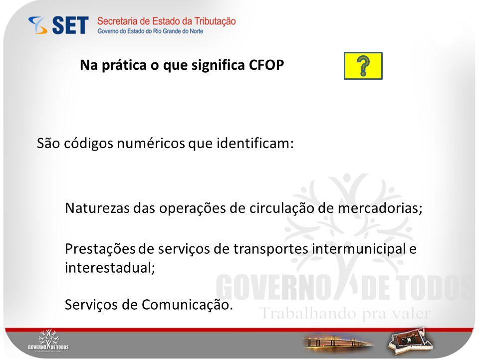 São códigos numéricos que identificam: Naturezas das operações de circulação de mercadorias; Prestações de serviços de transportes intermunicipal e in