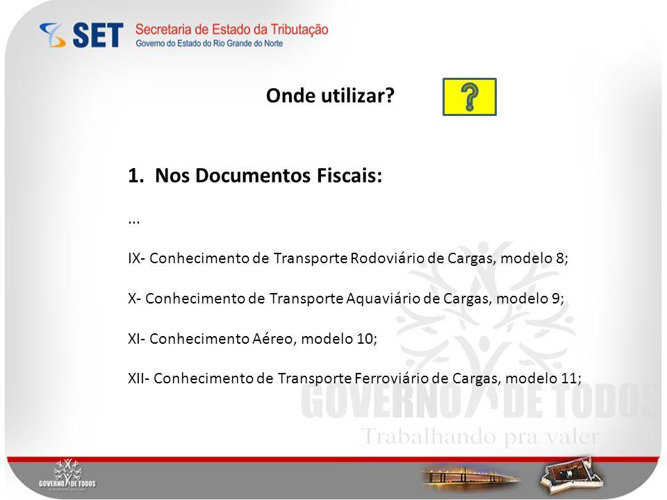 Onde utilizar? 1. Nos Documentos Fiscais:... IX- Conhecimento de Transporte Rodoviário de Cargas, modelo 8; X- Conhecimento de Transporte Aquaviário d