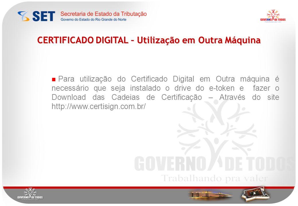 CERTIFICADO DIGITAL – Utilização em Outra Máquina Para utilização do Certificado Digital em Outra máquina é necessário que seja instalado o drive do e-token e fazer o Download das Cadeias de Certificação – Através do site http://www.certisign.com.br/