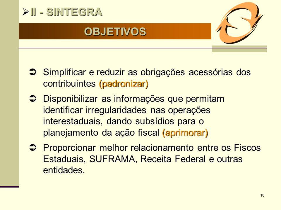 18 OBJETIVOS II - SINTEGRA II - SINTEGRA Simplificar e reduzir as obrigações acessórias dos contribuintes (padronizar) Simplificar e reduzir as obriga