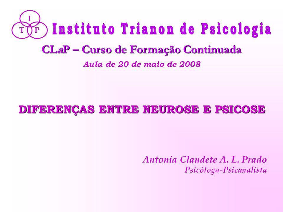 DIFERENÇAS ENTRE NEUROSE E PSICOSE CLaP – Curso de Formação Continuada Aula de 20 de maio de 2008 PT I Antonia Claudete A. L. Prado Psicóloga-Psicanal