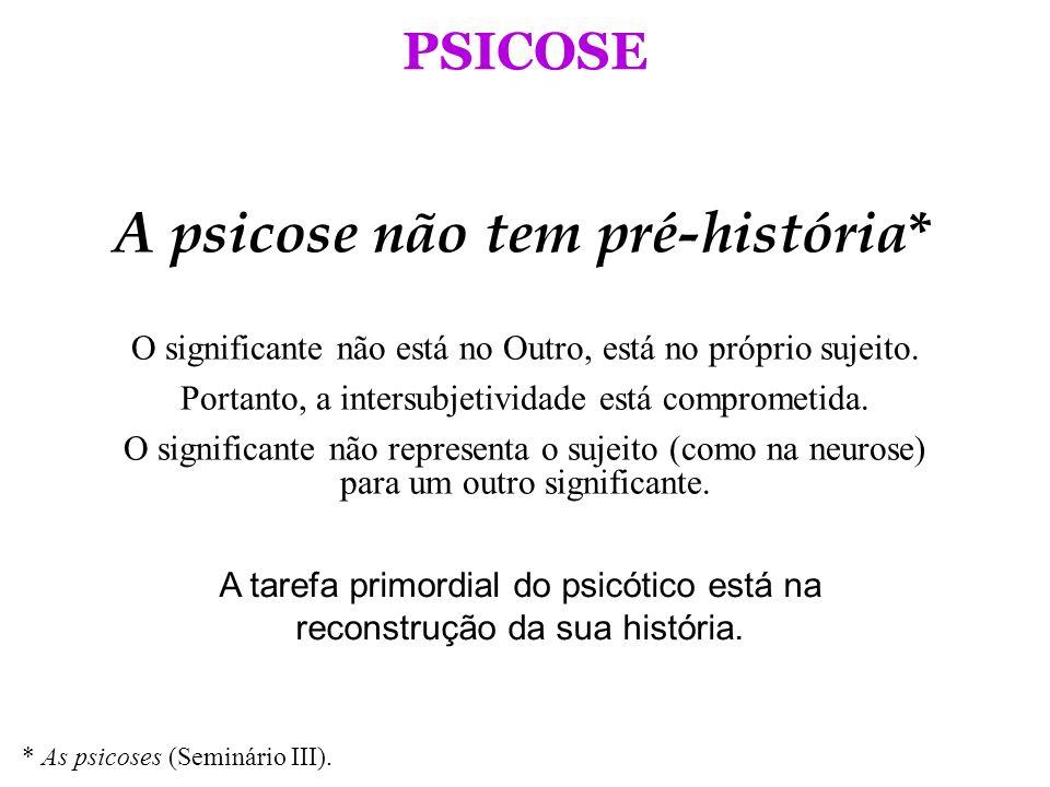 PSICOSE A psicose não tem pré-história * A tarefa primordial do psicótico está na reconstrução da sua história. * As psicoses (Seminário III). O signi