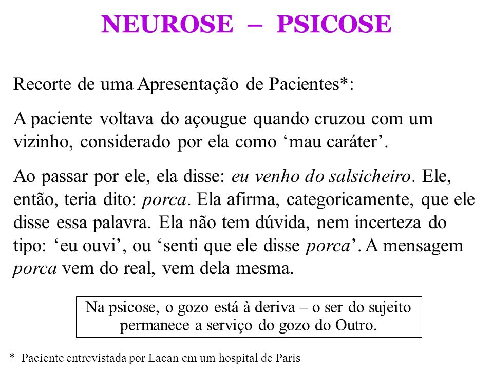NEUROSE – PSICOSE Na psicose, o gozo está à deriva – o ser do sujeito permanece a serviço do gozo do Outro. Recorte de uma Apresentação de Pacientes*: