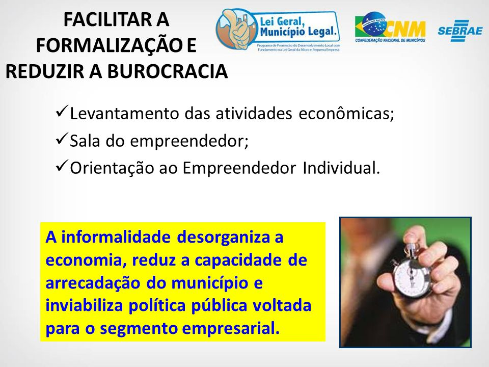FACILITAR A FORMALIZAÇÃO E REDUZIR A BUROCRACIA Levantamento das atividades econômicas; Sala do empreendedor; Orientação ao Empreendedor Individual.