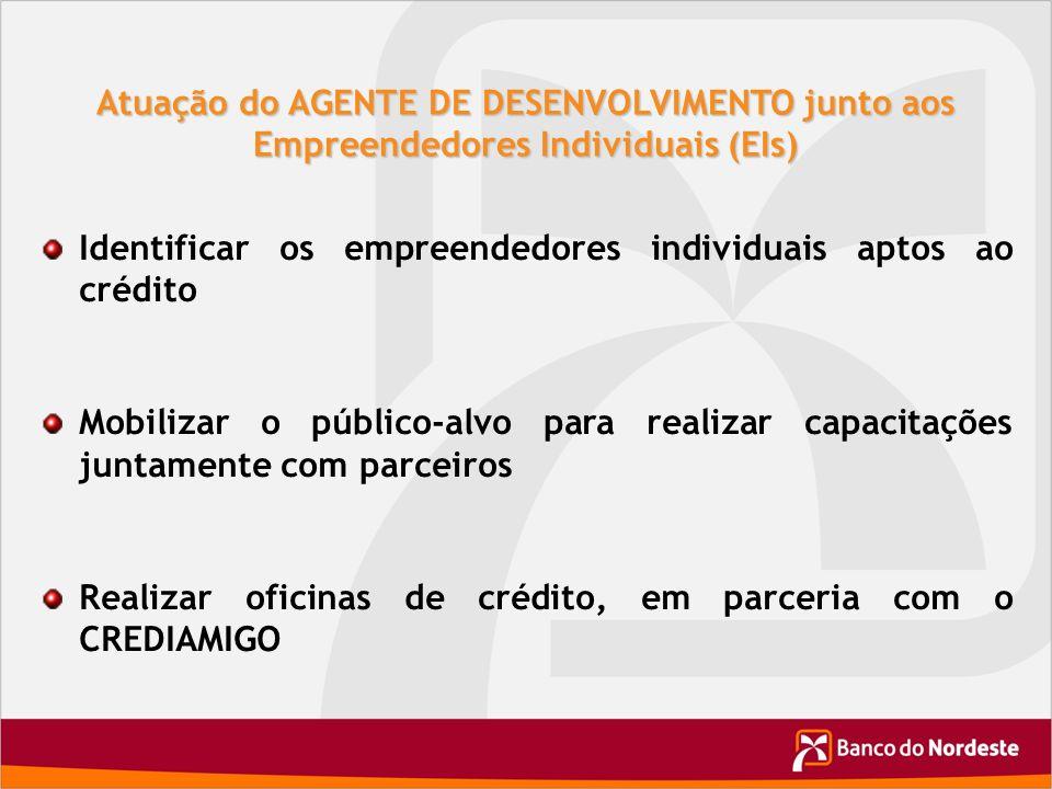 Atuação do AGENTE DE DESENVOLVIMENTO junto aos Empreendedores Individuais (EIs) Identificar os empreendedores individuais aptos ao crédito Mobilizar o