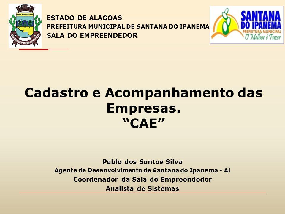 Cadastro e Acompanhamento das Empresas. CAE ESTADO DE ALAGOAS PREFEITURA MUNICIPAL DE SANTANA DO IPANEMA SALA DO EMPREENDEDOR Pablo dos Santos Silva A