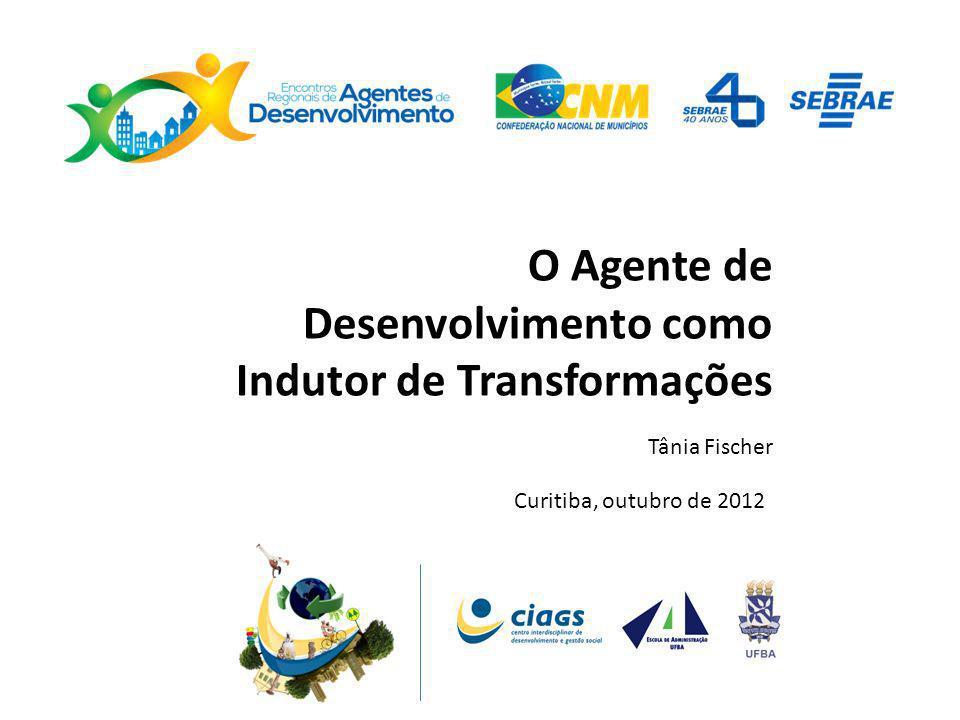 O Agente de Desenvolvimento como Indutor de Transformações Tânia Fischer Curitiba, outubro de 2012