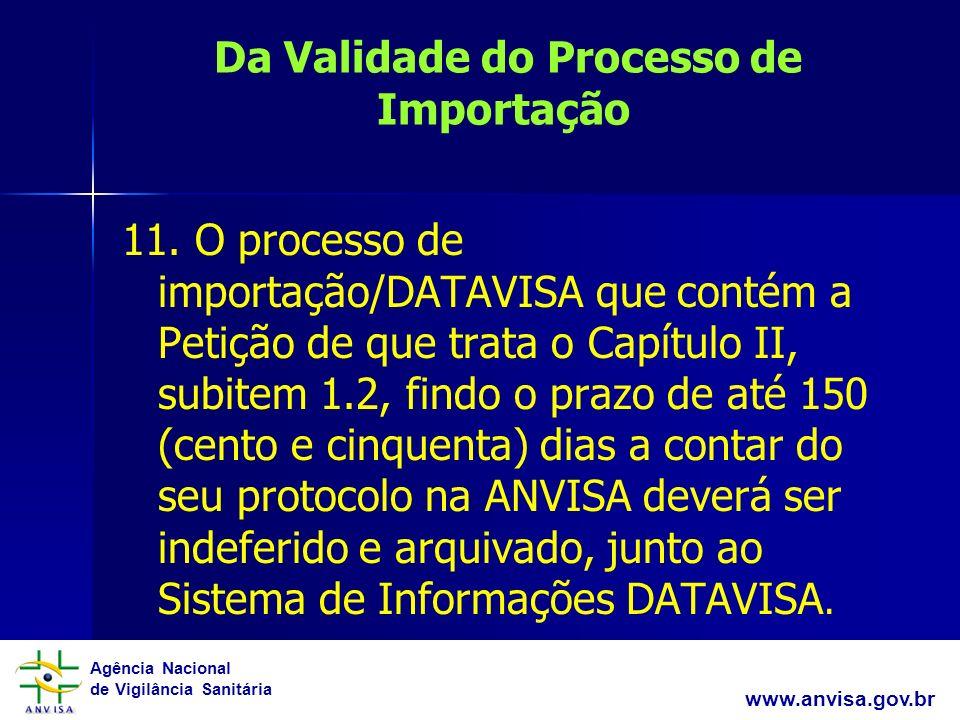 Agência Nacional de Vigilância Sanitária www.anvisa.gov.br Da Validade do Processo de Importação 11. O processo de importação/DATAVISA que contém a Pe