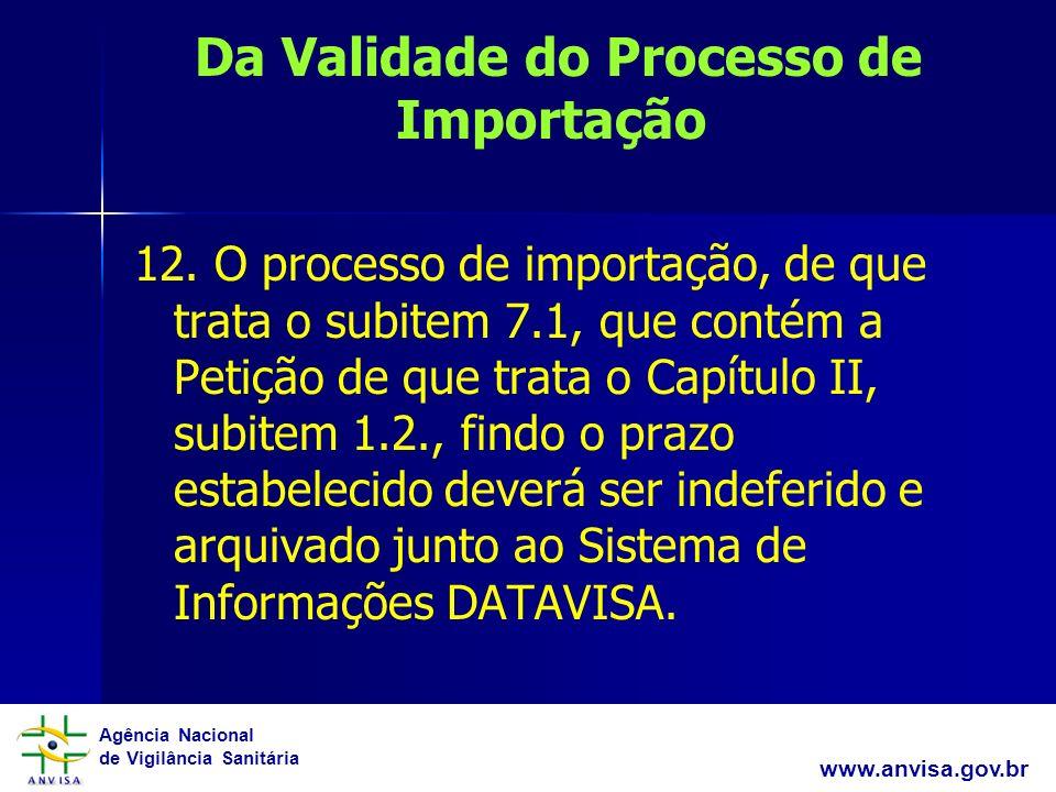 Agência Nacional de Vigilância Sanitária www.anvisa.gov.br Da Validade do Processo de Importação 12. O processo de importação, de que trata o subitem