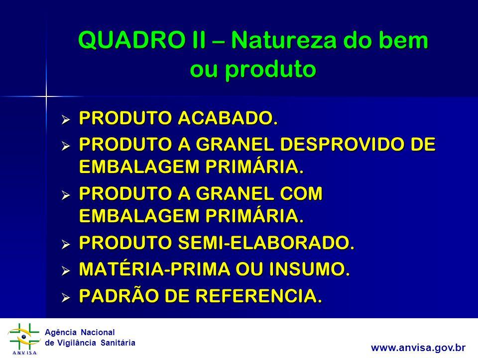 Agência Nacional de Vigilância Sanitária www.anvisa.gov.br QUADRO II – Natureza do bem ou produto PRODUTO ACABADO. PRODUTO ACABADO. PRODUTO A GRANEL D