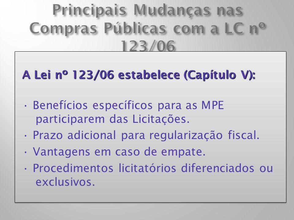 A Lei nº 123/06 estabelece (Capítulo V): Benefícios específicos para as MPE participarem das Licitações. Prazo adicional para regularização fiscal. Va