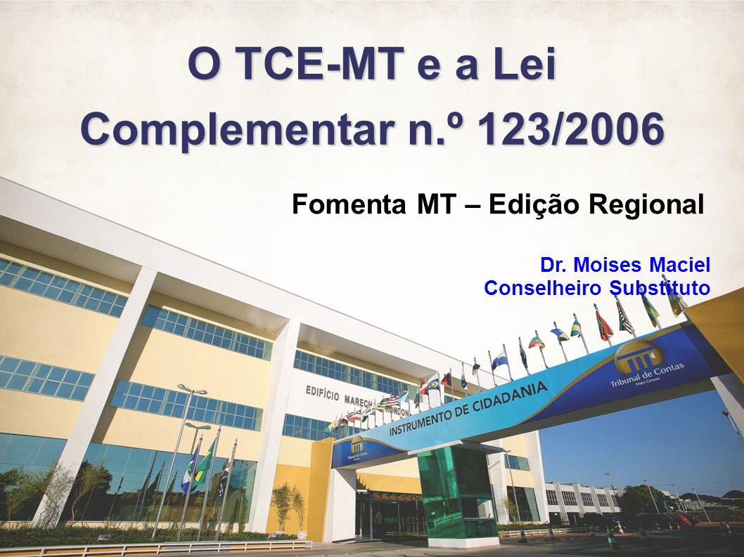 Fomenta MT – Edição Regional Dr. Moises Maciel – Conselheiro Substituto O TCE-MT e a Lei Complementar n.º 123/2006 Fomenta MT – Edição Regional Dr. Mo