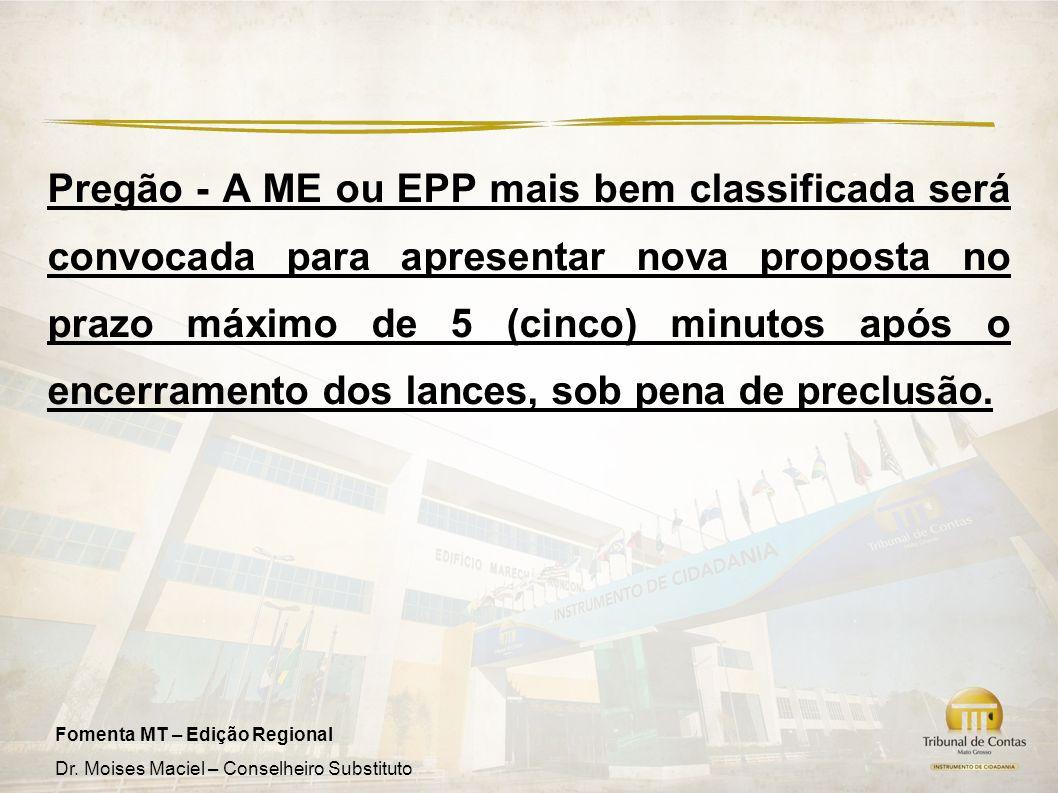 Fomenta MT – Edição Regional Dr. Moises Maciel – Conselheiro Substituto Pregão - A ME ou EPP mais bem classificada será convocada para apresentar nova