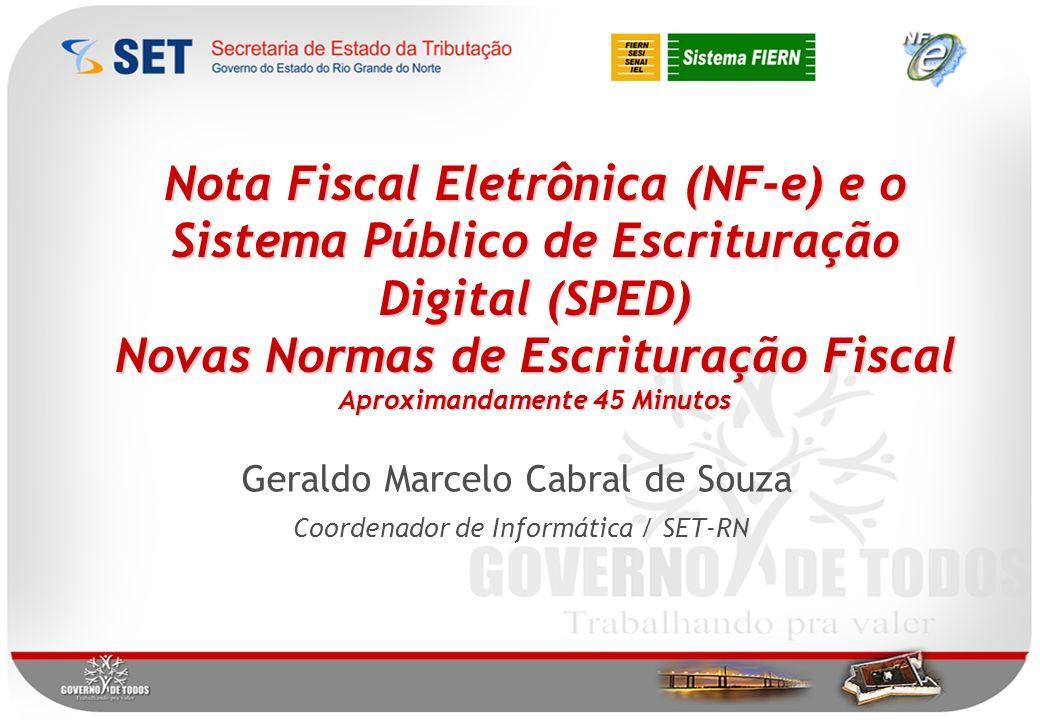 Nota Fiscal Eletrônica (NF-e) e o Sistema Público de Escrituração Digital (SPED) Novas Normas de Escrituração Fiscal Aproximandamente 45 Minutos Geraldo Marcelo Cabral de Souza Coordenador de Informática / SET-RN