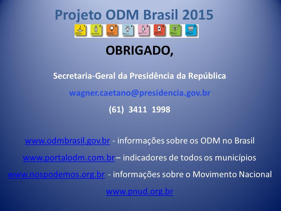 Projeto ODM Brasil 2015 OBRIGADO, Secretaria-Geral da Presidência da República wagner.caetano@presidencia.gov.br (61) 3411 1998 www.odmbrasil.gov.brww