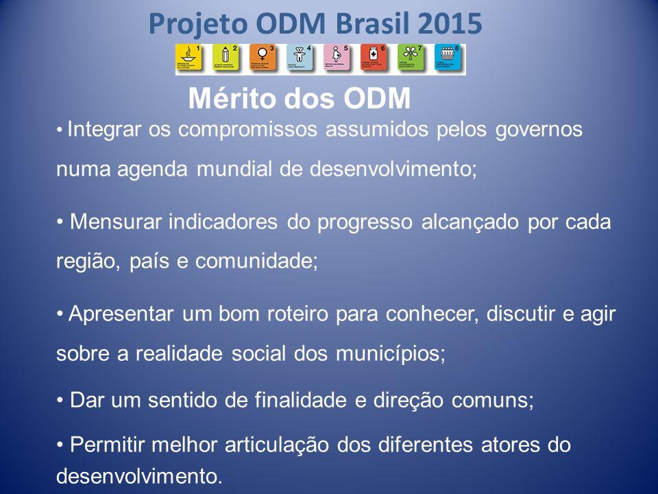 Projeto ODM Brasil 2015 Integrar os compromissos assumidos pelos governos numa agenda mundial de desenvolvimento; Mensurar indicadores do progresso al