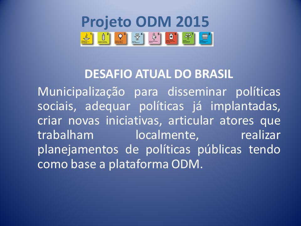 Projeto ODM 2015 DESAFIO ATUAL DO BRASIL Municipalização para disseminar políticas sociais, adequar políticas já implantadas, criar novas iniciativas,