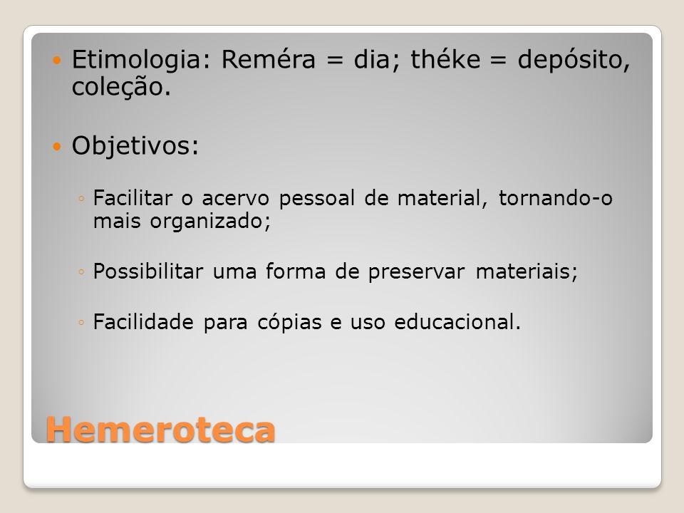 Hemeroteca Etimologia: Reméra = dia; théke = depósito, coleção. Objetivos: Facilitar o acervo pessoal de material, tornando-o mais organizado; Possibi