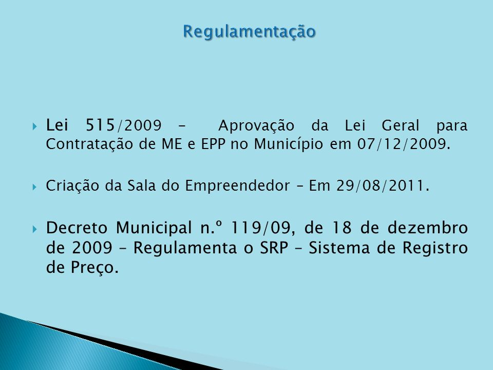 Lei 515 /2009 - Aprovação da Lei Geral para Contratação de ME e EPP no Município em 07/12/2009. Criação da Sala do Empreendedor – Em 29/08/2011. Decre