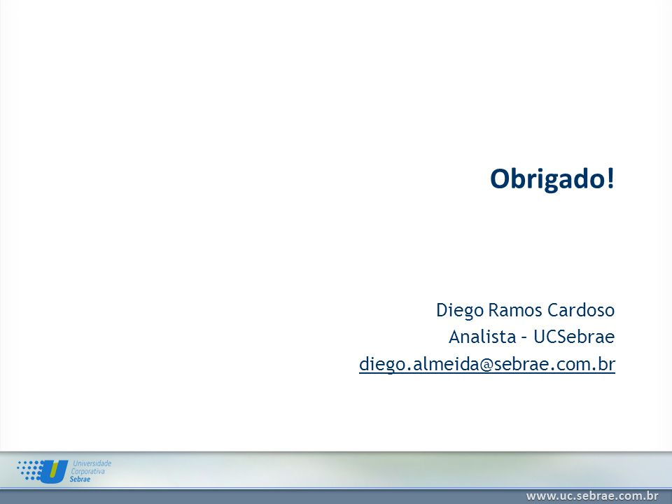 Diego Ramos Cardoso Analista – UCSebrae diego.almeida@sebrae.com.br Obrigado!