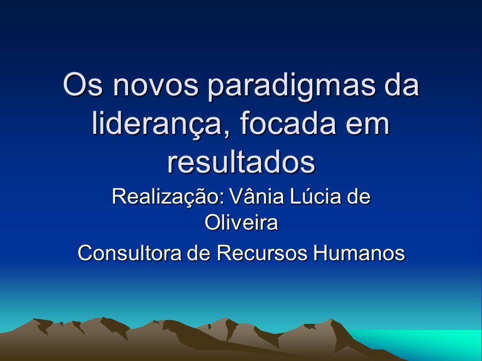 Os novos paradigmas da liderança, focada em resultados Realização: Vânia Lúcia de Oliveira Consultora de Recursos Humanos