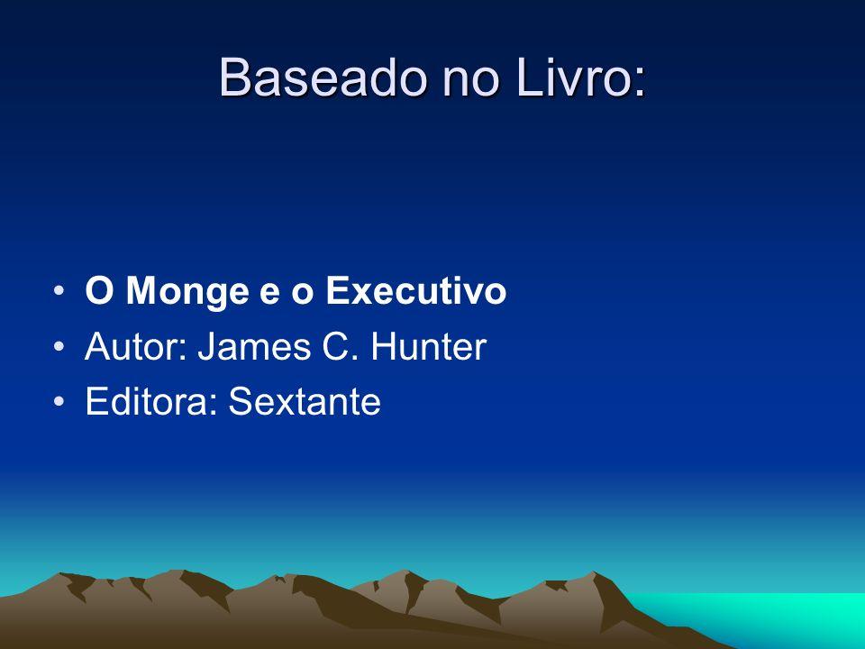 Baseado no Livro: O Monge e o Executivo Autor: James C. Hunter Editora: Sextante