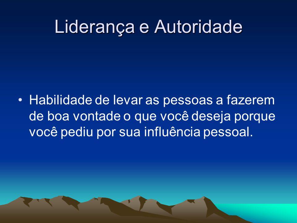 Liderança e Autoridade Habilidade de levar as pessoas a fazerem de boa vontade o que você deseja porque você pediu por sua influência pessoal.
