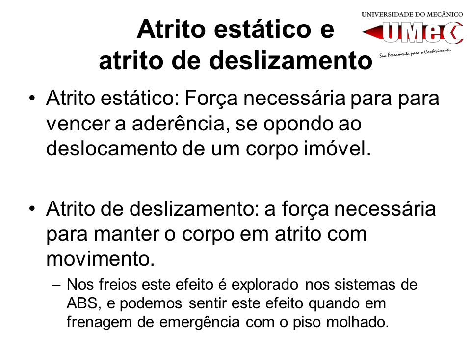 Atrito estático e atrito de deslizamento Atrito estático: Força necessária para para vencer a aderência, se opondo ao deslocamento de um corpo imóvel.