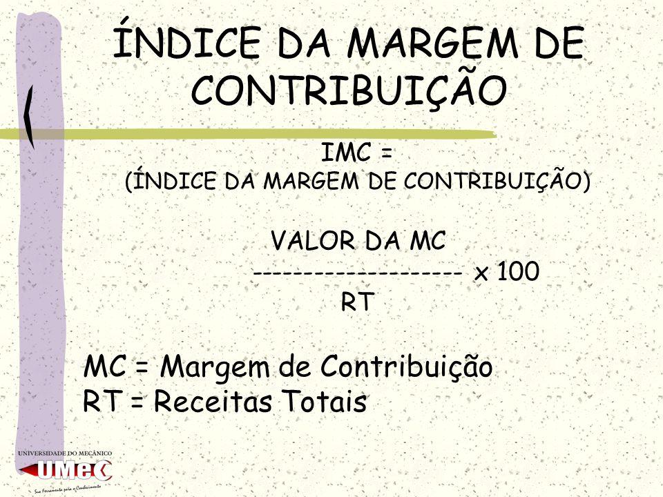 ÍNDICE DA MARGEM DE CONTRIBUIÇÃO IMC = (ÍNDICE DA MARGEM DE CONTRIBUIÇÃO) VALOR DA MC -------------------- x 100 RT MC = Margem de Contribuição RT = R