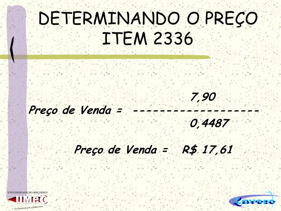 DETERMINANDO O PREÇO ITEM 2336 7,90 Preço de Venda = ------------------- 0,4487 Preço de Venda = R$ 17,61