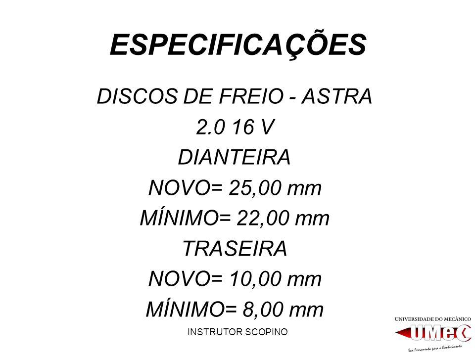 INSTRUTOR SCOPINO ESPECIFICAÇÕES DISCOS DE FREIO - ASTRA 2.0 16 V DIANTEIRA NOVO= 25,00 mm MÍNIMO= 22,00 mm TRASEIRA NOVO= 10,00 mm MÍNIMO= 8,00 mm