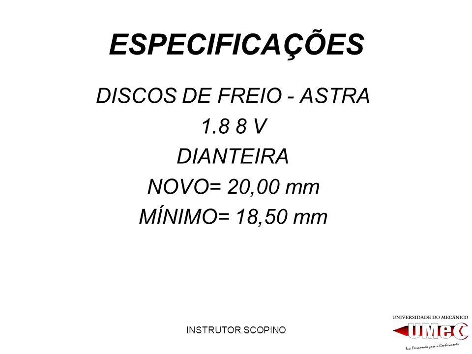 INSTRUTOR SCOPINO ESPECIFICAÇÕES DISCOS DE FREIO - ASTRA 1.8 8 V DIANTEIRA NOVO= 20,00 mm MÍNIMO= 18,50 mm