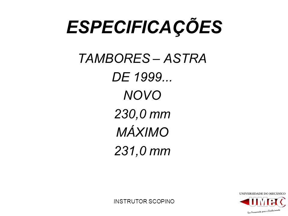INSTRUTOR SCOPINO ESPECIFICAÇÕES TAMBORES – ASTRA DE 1999... NOVO 230,0 mm MÁXIMO 231,0 mm